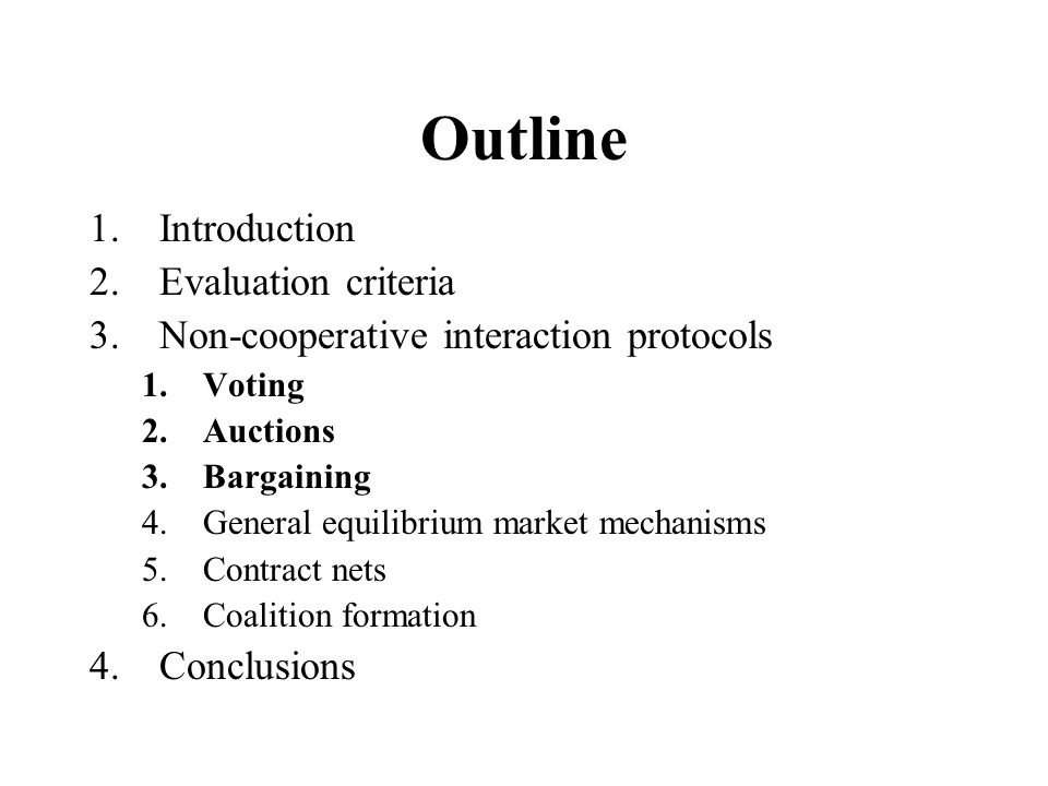 Outline 1.Introduction 2.Evaluation criteria 3.Non-cooperative interaction protocols 1.Voting 2.Auctions 3.Bargaining 4.General equilibrium market mechanisms 5.Contract nets 6.Coalition formation 4.Conclusions