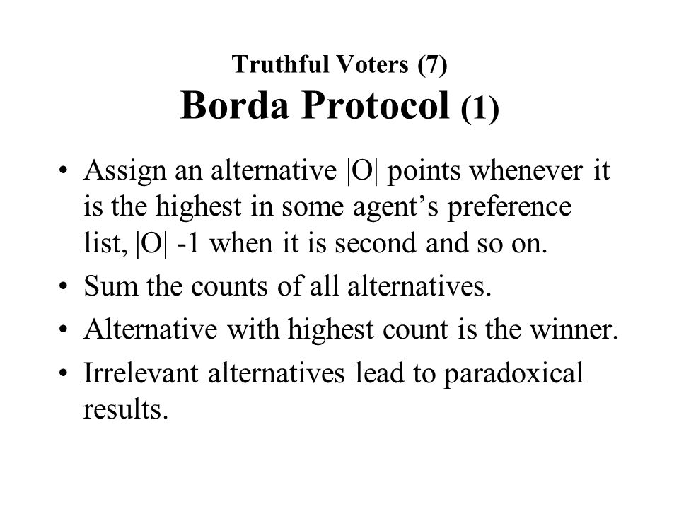 Truthful Voters (7) Borda Protocol (1) Assign an alternative |O| points whenever it is the highest in some agent's preference list, |O| -1 when it is second and so on.