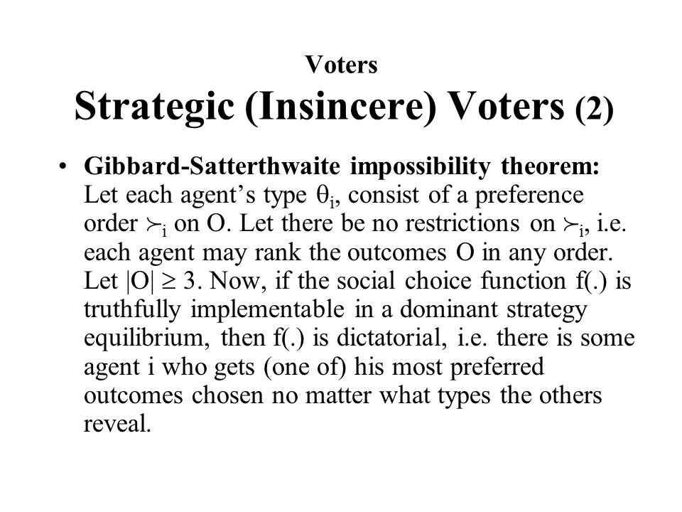 Voters Strategic (Insincere) Voters (2) Gibbard-Satterthwaite impossibility theorem: Let each agent's type  i, consist of a preference order  i on O.