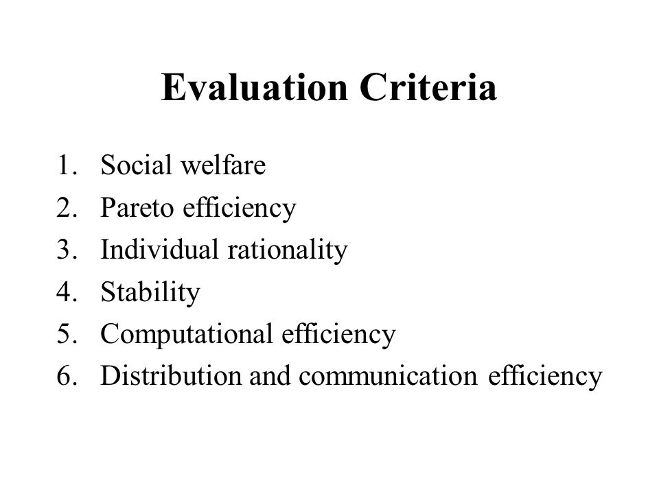 Evaluation Criteria 1.Social welfare 2.Pareto efficiency 3.Individual rationality 4.Stability 5.Computational efficiency 6.Distribution and communication efficiency