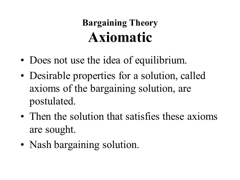 Bargaining Theory Axiomatic Does not use the idea of equilibrium.