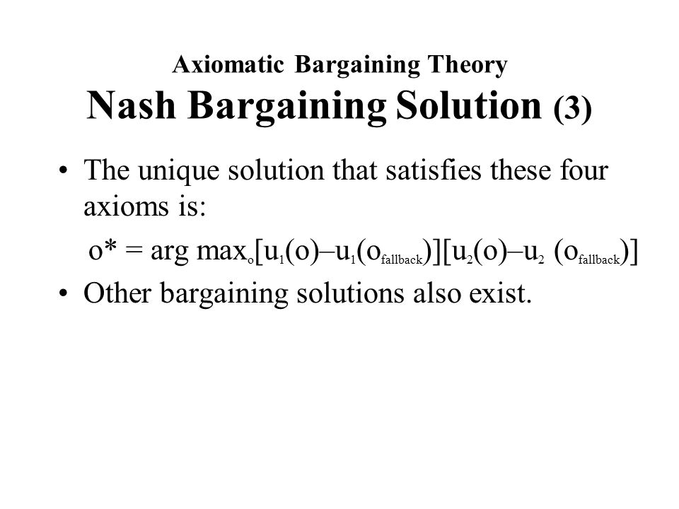 Axiomatic Bargaining Theory Nash Bargaining Solution (3) The unique solution that satisfies these four axioms is: o* = arg max o [u 1 (o)–u 1 (o fallback )][u 2 (o)–u 2 (o fallback )] Other bargaining solutions also exist.