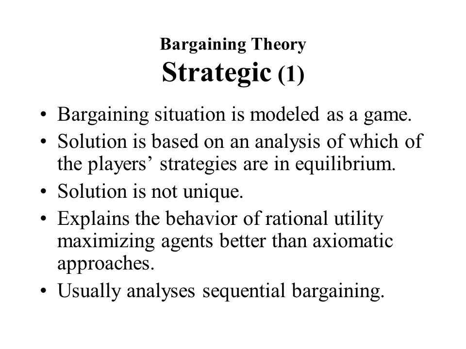 Bargaining Theory Strategic (1) Bargaining situation is modeled as a game.