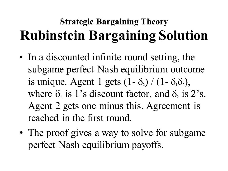 Strategic Bargaining Theory Rubinstein Bargaining Solution In a discounted infinite round setting, the subgame perfect Nash equilibrium outcome is unique.