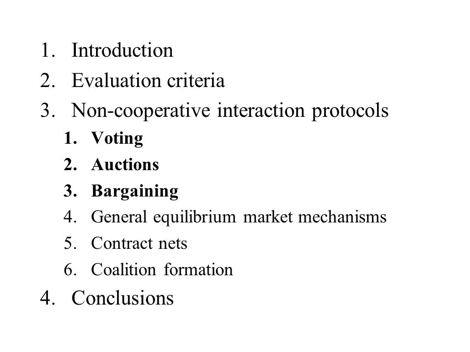 1.Introduction 2.Evaluation criteria 3.Non-cooperative interaction protocols 1.Voting 2.Auctions 3.Bargaining 4.General equilibrium market mechanisms 5.Contract nets 6.Coalition formation 4.Conclusions