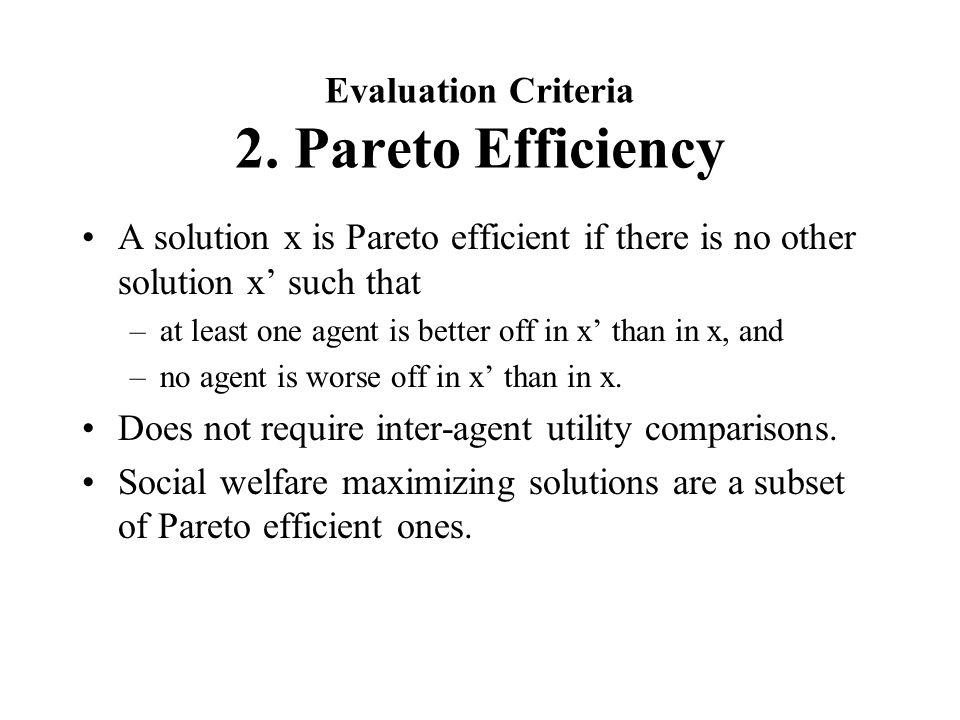 Evaluation Criteria 2. Pareto Efficiency A solution x is Pareto efficient if there is no other solution x' such that –at least one agent is better off