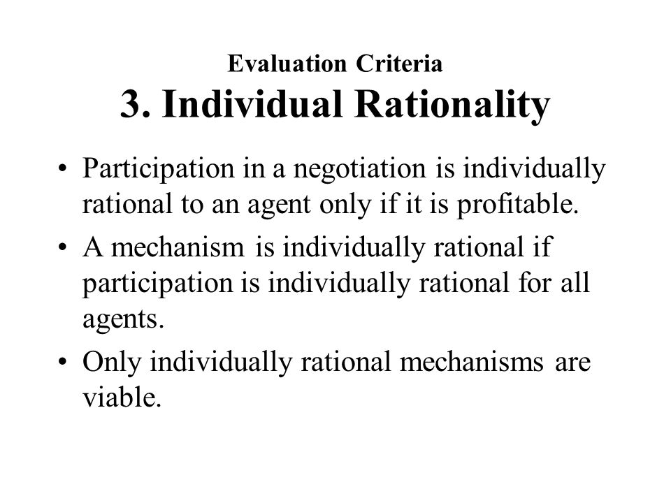 Evaluation Criteria 3. Individual Rationality Participation in a negotiation is individually rational to an agent only if it is profitable. A mechanis