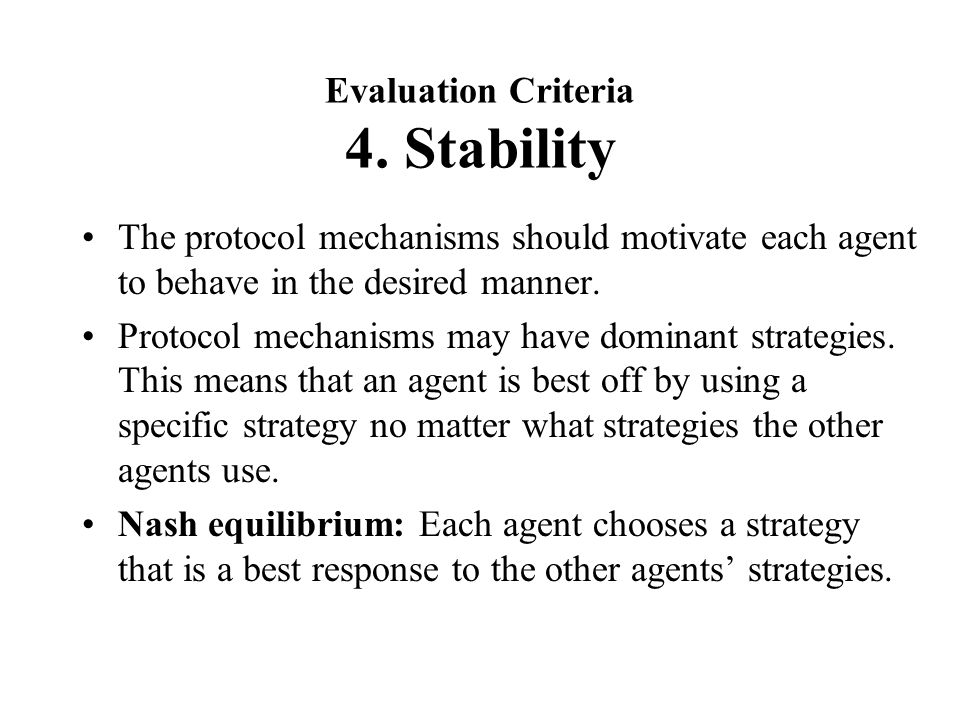 Evaluation Criteria 4. Stability The protocol mechanisms should motivate each agent to behave in the desired manner. Protocol mechanisms may have domi