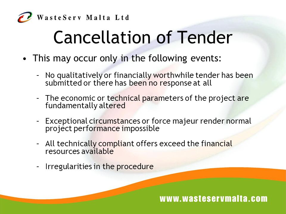 Cancellation of Tender This may occur only in the following events: –No qualitatively or financially worthwhile tender has been submitted or there has been no response at all –The economic or technical parameters of the project are fundamentally altered –Exceptional circumstances or force majeur render normal project performance impossible –All technically compliant offers exceed the financial resources available –Irregularities in the procedure