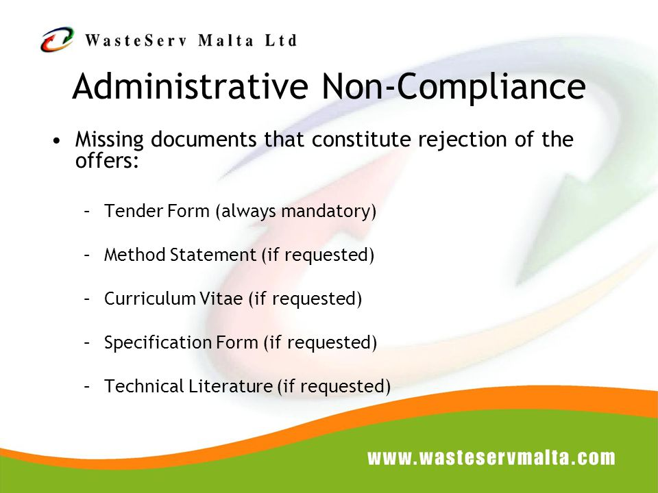 Administrative Non-Compliance Missing documents that constitute rejection of the offers: –Tender Form (always mandatory) –Method Statement (if requested) –Curriculum Vitae (if requested) –Specification Form (if requested) –Technical Literature (if requested)