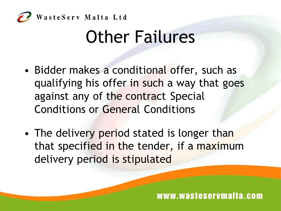 Bidder makes a conditional offer, such as qualifying his offer in such a way that goes against any of the contract Special Conditions or General Conditions The delivery period stated is longer than that specified in the tender, if a maximum delivery period is stipulated