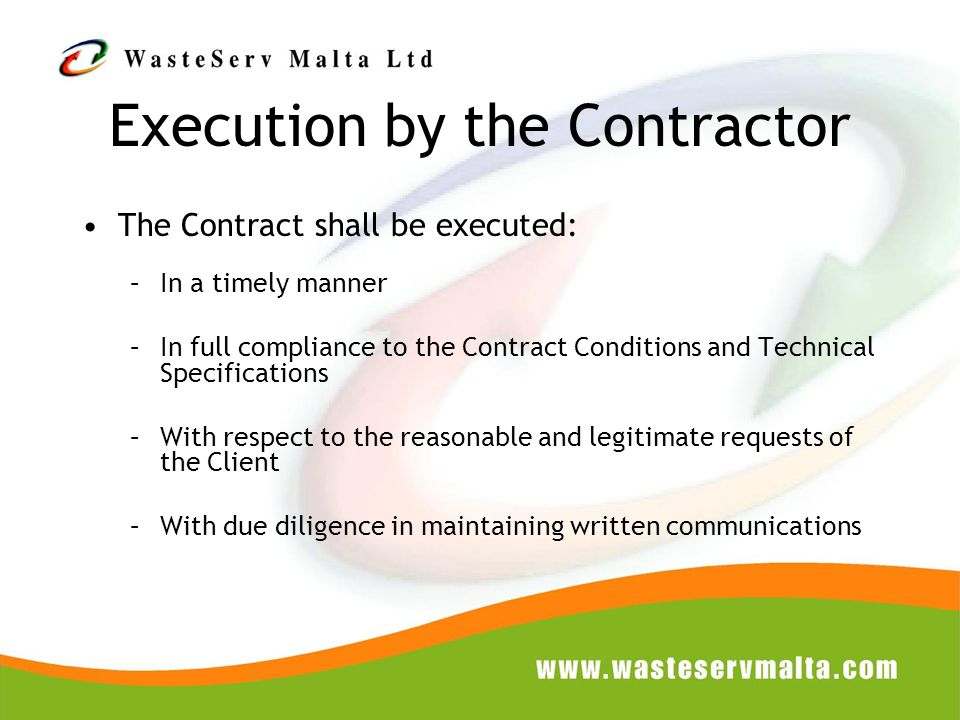 Execution by the Contractor The Contract shall be executed: –In a timely manner –In full compliance to the Contract Conditions and Technical Specifications –With respect to the reasonable and legitimate requests of the Client –With due diligence in maintaining written communications