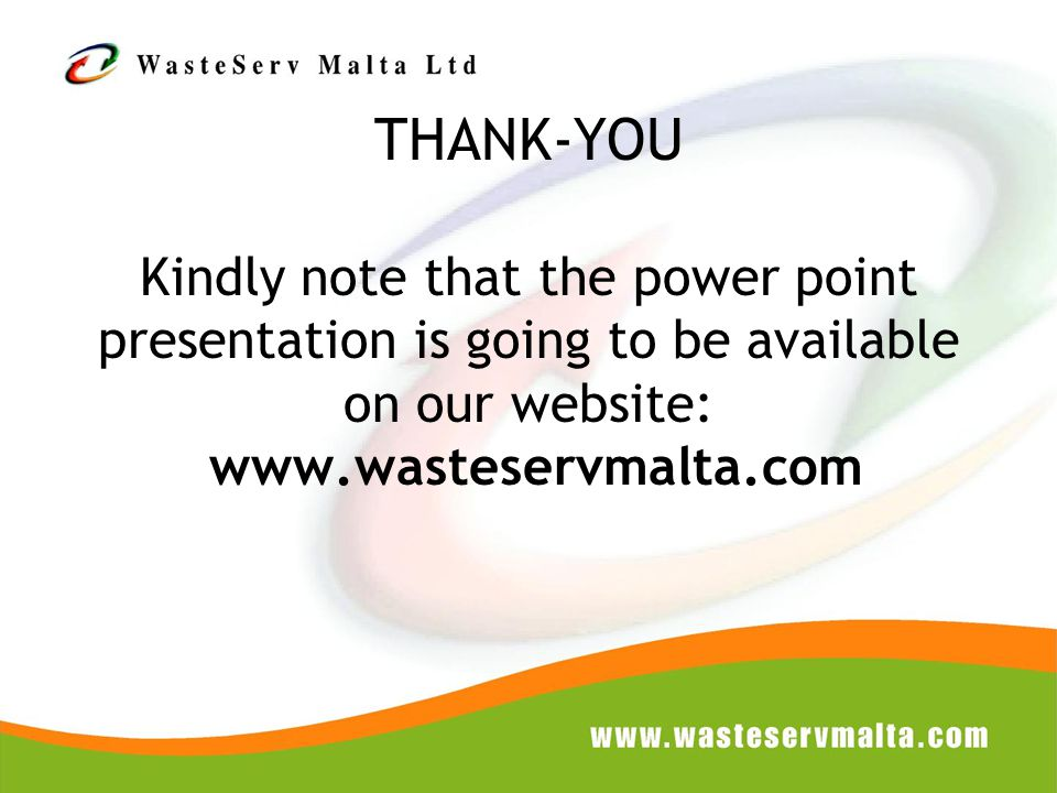 THANK-YOU Kindly note that the power point presentation is going to be available on our website: www.wasteservmalta.com