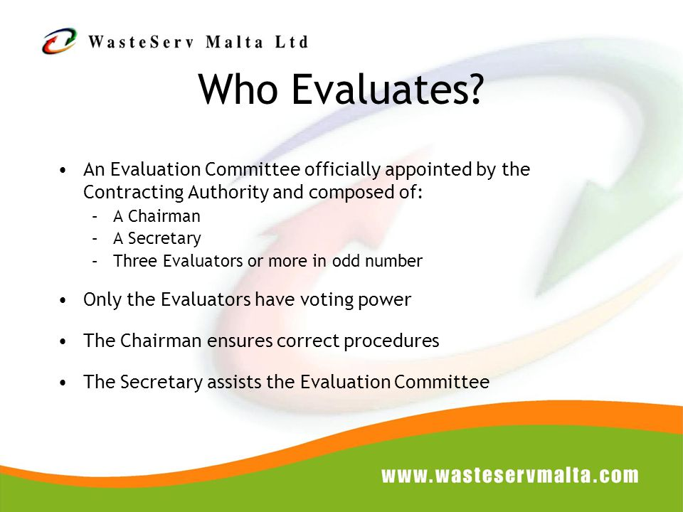 Who Evaluates? An Evaluation Committee officially appointed by the Contracting Authority and composed of: –A Chairman –A Secretary –Three Evaluators o