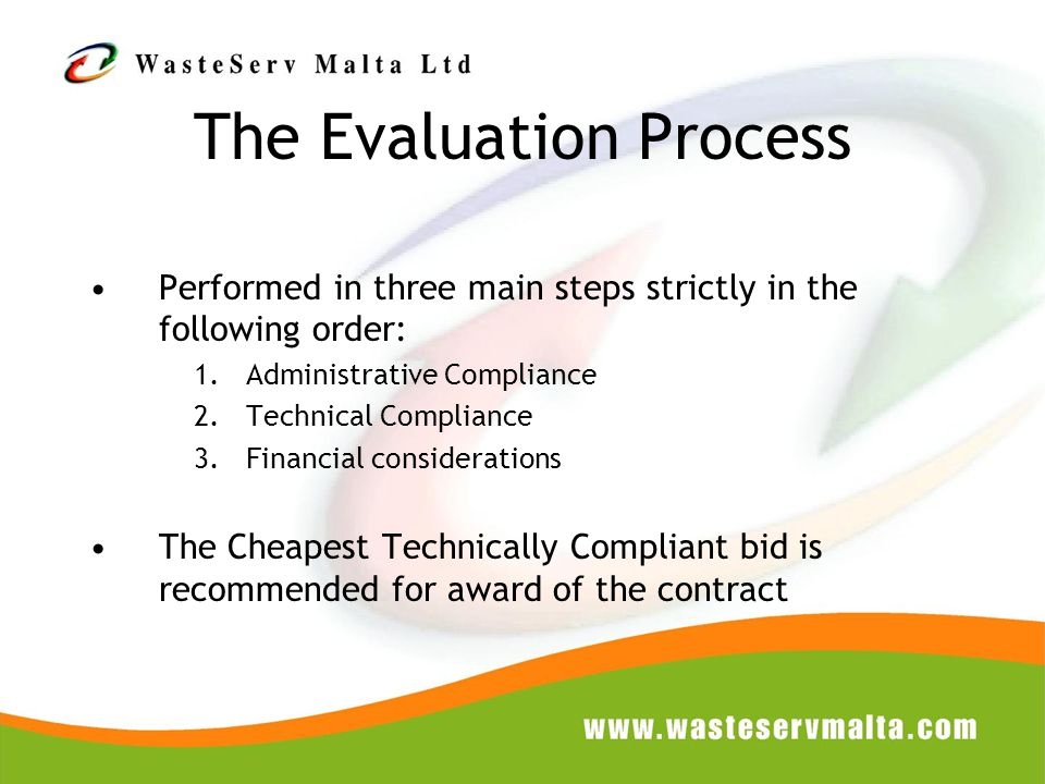 The Evaluation Process Performed in three main steps strictly in the following order: 1.Administrative Compliance 2.Technical Compliance 3.Financial considerations The Cheapest Technically Compliant bid is recommended for award of the contract