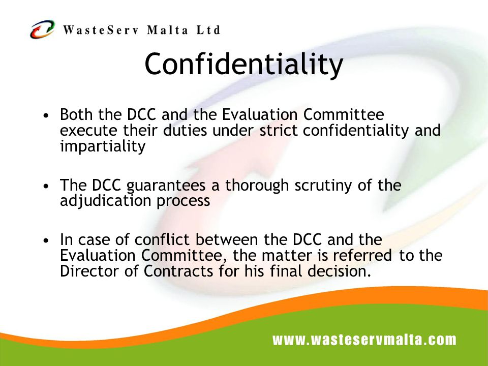 Confidentiality Both the DCC and the Evaluation Committee execute their duties under strict confidentiality and impartiality The DCC guarantees a thorough scrutiny of the adjudication process In case of conflict between the DCC and the Evaluation Committee, the matter is referred to the Director of Contracts for his final decision.