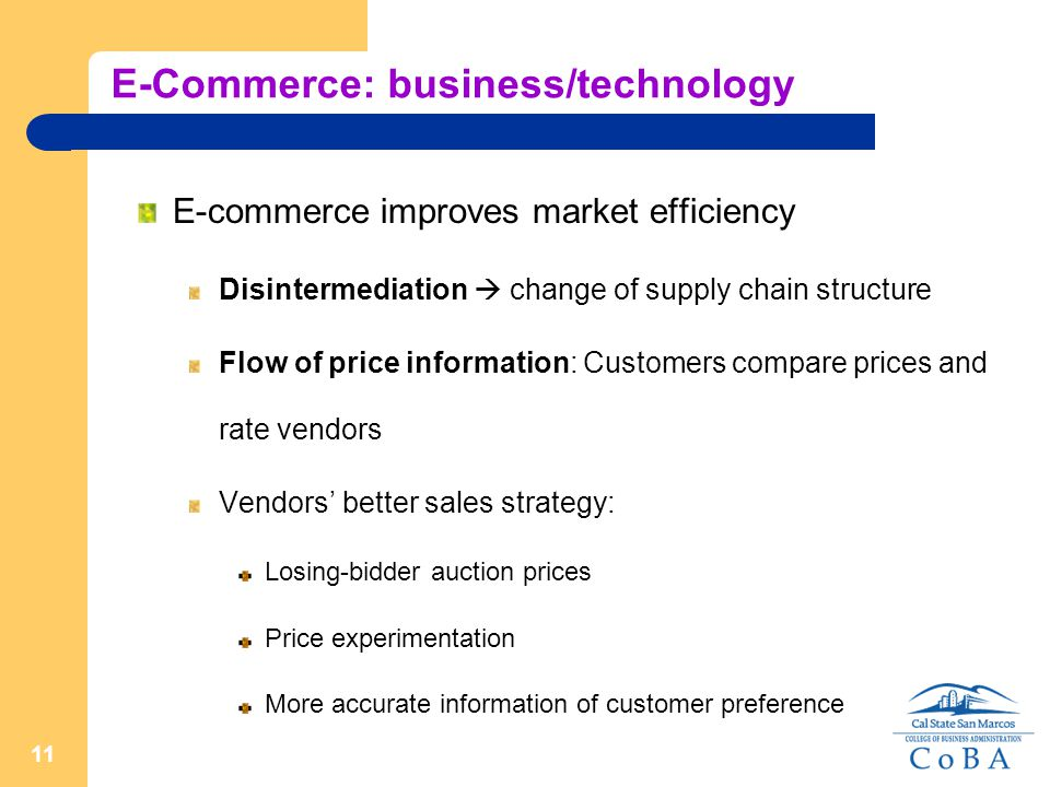 11 E-Commerce: business/technology E-commerce improves market efficiency Disintermediation  change of supply chain structure Flow of price information: Customers compare prices and rate vendors Vendors' better sales strategy: Losing-bidder auction prices Price experimentation More accurate information of customer preference