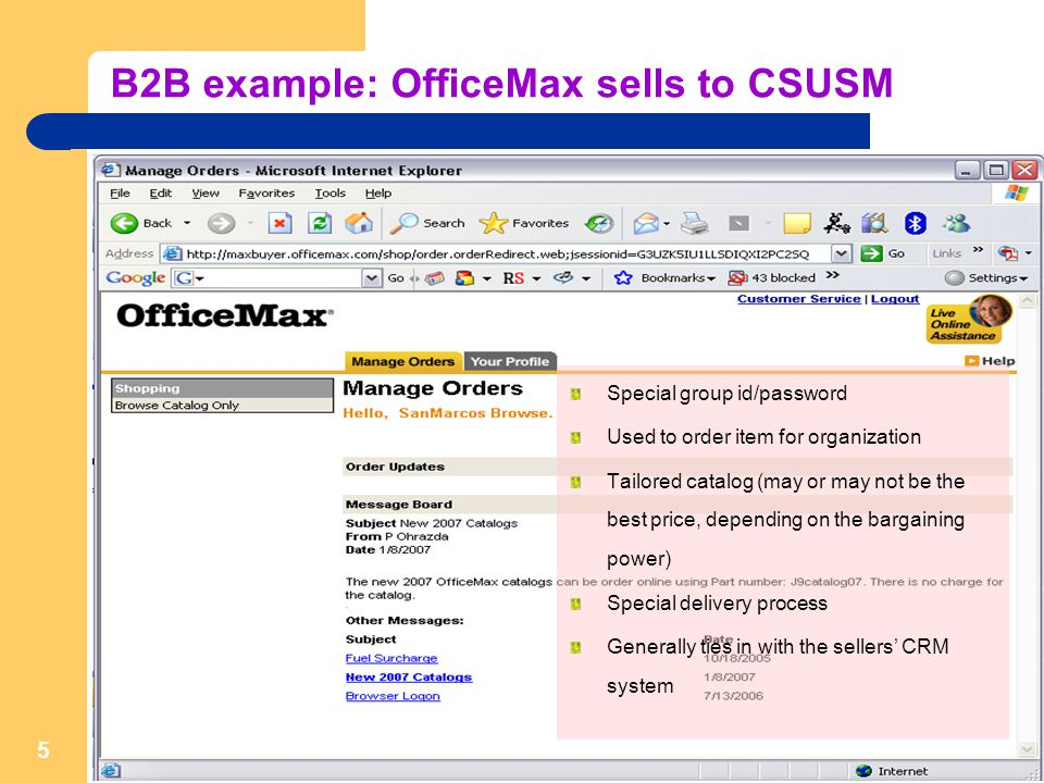 5 B2B example: OfficeMax sells to CSUSM Special group id/password Used to order item for organization Tailored catalog (may or may not be the best price, depending on the bargaining power) Special delivery process Generally ties in with the sellers' CRM system