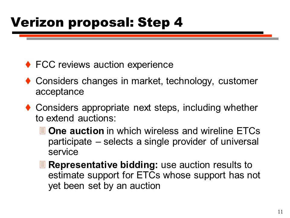 11 Verizon proposal: Step 4 t FCC reviews auction experience t Considers changes in market, technology, customer acceptance t Considers appropriate next steps, including whether to extend auctions: 3One auction in which wireless and wireline ETCs participate – selects a single provider of universal service 3Representative bidding: use auction results to estimate support for ETCs whose support has not yet been set by an auction