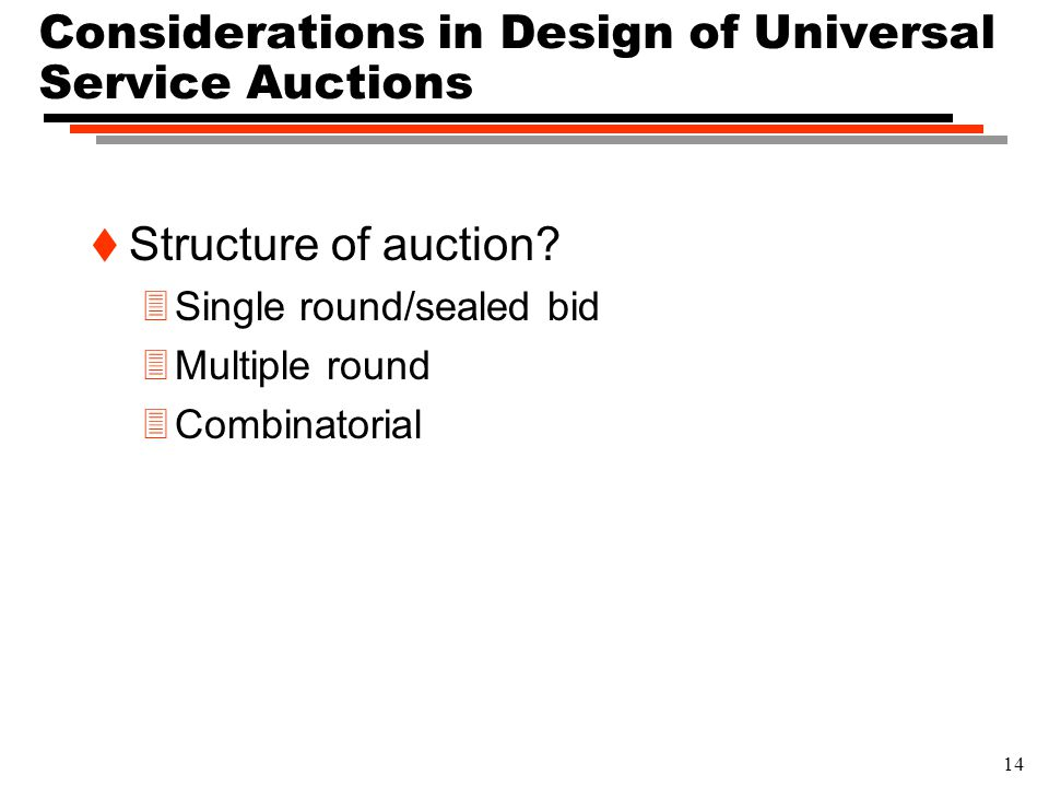 14 Considerations in Design of Universal Service Auctions t Structure of auction? 3Single round/sealed bid 3Multiple round 3Combinatorial
