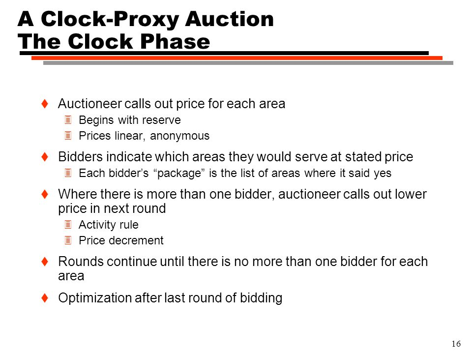 16 A Clock-Proxy Auction The Clock Phase t Auctioneer calls out price for each area 3Begins with reserve 3Prices linear, anonymous t Bidders indicate which areas they would serve at stated price 3Each bidder's package is the list of areas where it said yes t Where there is more than one bidder, auctioneer calls out lower price in next round 3Activity rule 3Price decrement t Rounds continue until there is no more than one bidder for each area t Optimization after last round of bidding