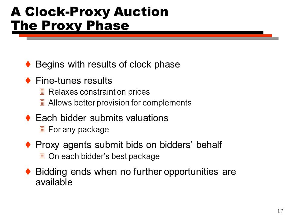 17 A Clock-Proxy Auction The Proxy Phase t Begins with results of clock phase t Fine-tunes results 3Relaxes constraint on prices 3Allows better provision for complements t Each bidder submits valuations 3For any package t Proxy agents submit bids on bidders' behalf 3On each bidder's best package t Bidding ends when no further opportunities are available