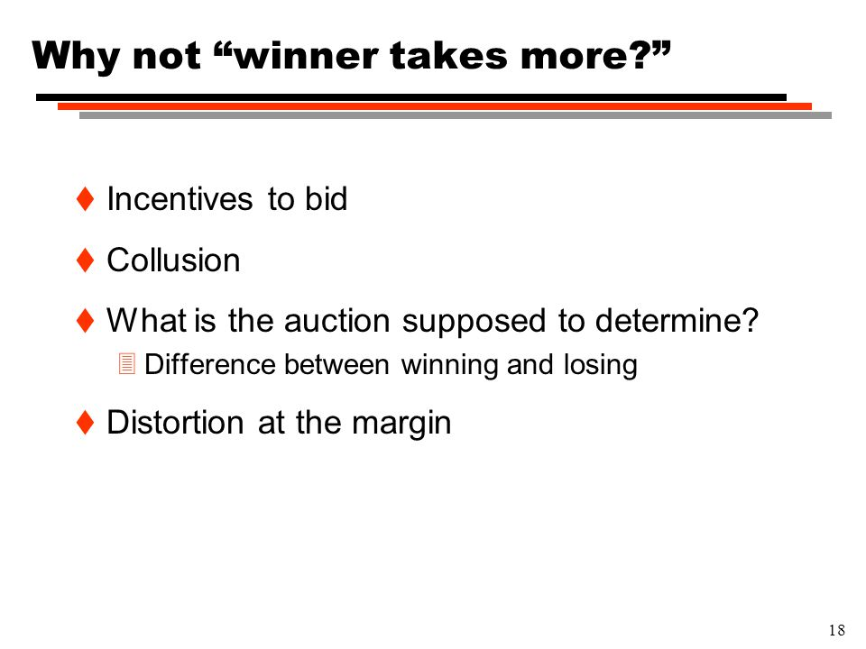 "18 Why not ""winner takes more?"" t Incentives to bid t Collusion t What is the auction supposed to determine? 3Difference between winning and losing t"