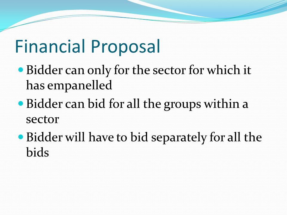 Financial Proposal Bidder can only for the sector for which it has empanelled Bidder can bid for all the groups within a sector Bidder will have to bid separately for all the bids