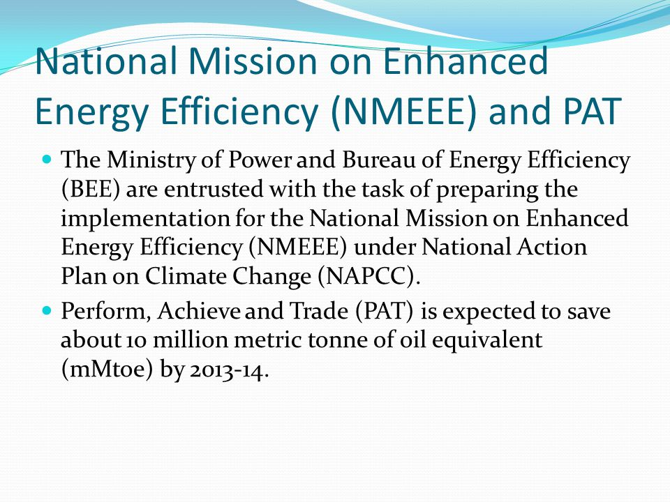National Mission on Enhanced Energy Efficiency (NMEEE) and PAT The Ministry of Power and Bureau of Energy Efficiency (BEE) are entrusted with the task of preparing the implementation for the National Mission on Enhanced Energy Efficiency (NMEEE) under National Action Plan on Climate Change (NAPCC).
