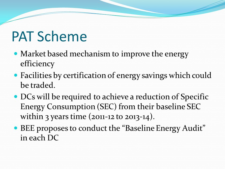 PAT Scheme Market based mechanism to improve the energy efficiency Facilities by certification of energy savings which could be traded.
