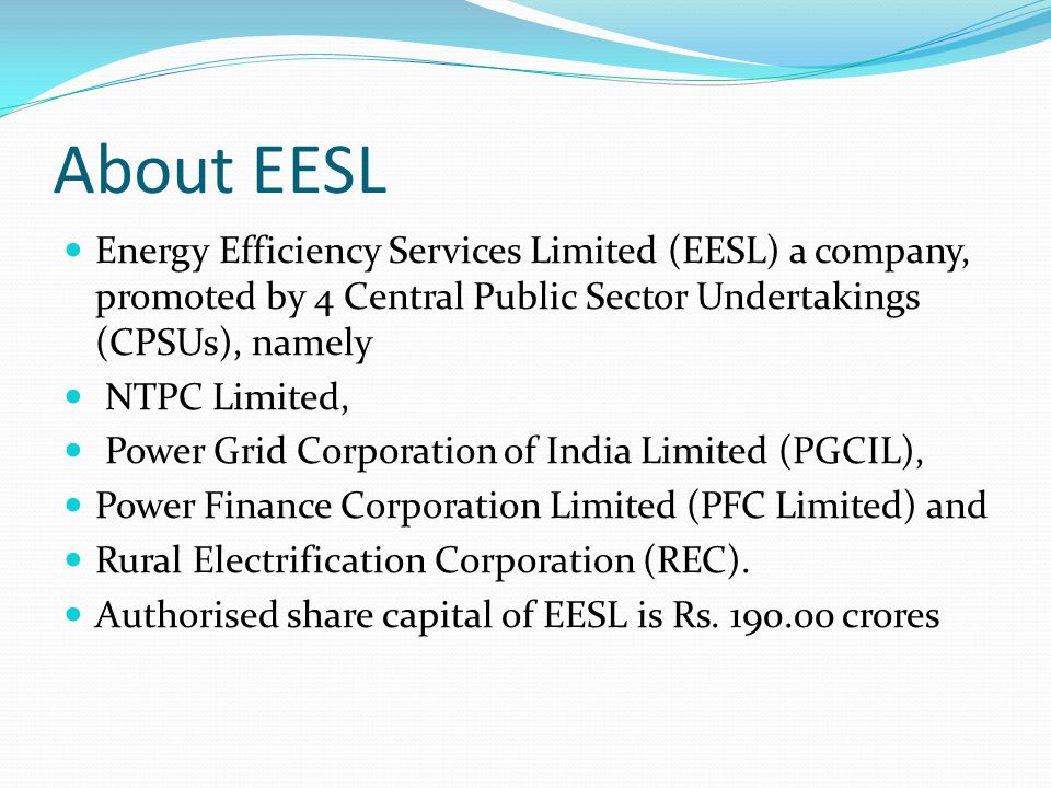 About EESL Energy Efficiency Services Limited (EESL) a company, promoted by 4 Central Public Sector Undertakings (CPSUs), namely NTPC Limited, Power Grid Corporation of India Limited (PGCIL), Power Finance Corporation Limited (PFC Limited) and Rural Electrification Corporation (REC).