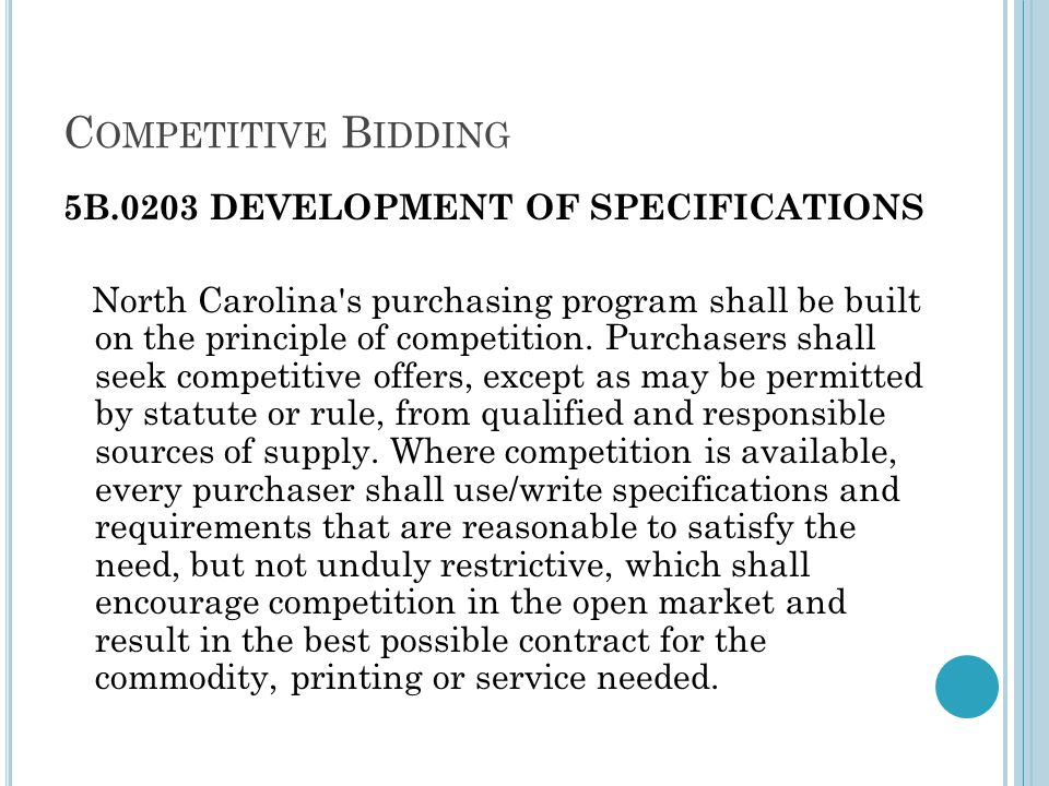 C OMPETITIVE B IDDING 5B.0203 DEVELOPMENT OF SPECIFICATIONS North Carolina s purchasing program shall be built on the principle of competition.