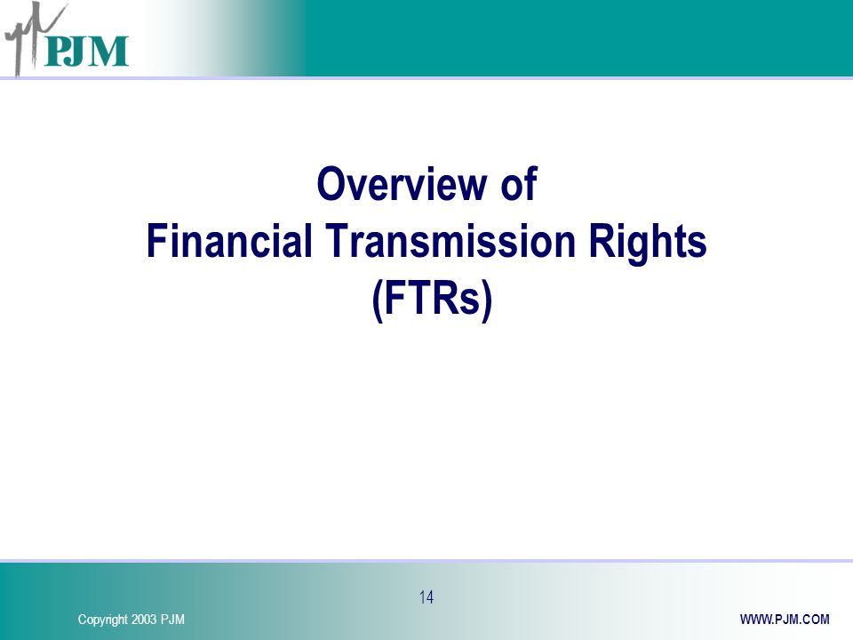 Copyright 2003 PJM WWW.PJM.COM 14 Overview of Financial Transmission Rights (FTRs)