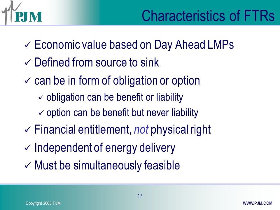 Copyright 2003 PJM WWW.PJM.COM 17 Characteristics of FTRs Economic value based on Day Ahead LMPs Defined from source to sink can be in form of obligation or option obligation can be benefit or liability option can be benefit but never liability Financial entitlement, not physical right Independent of energy delivery Must be simultaneously feasible