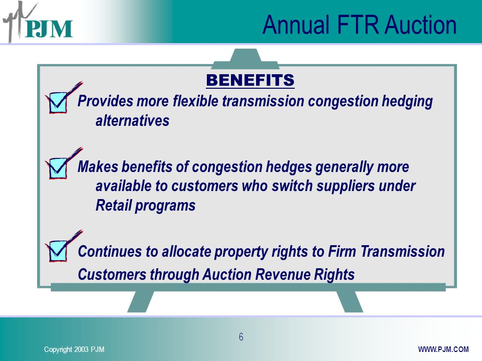 Copyright 2003 PJM WWW.PJM.COM 27 Summary FTRs are financial instruments used to hedge congestion costs FTRs can be acquired in the Annual FTR Auction, Monthly FTR Auction or Secondary Market FTRs can be Obligations or Options obligation can be benefit or liability option can be benefit but never liability FTRs must be simultaneously feasible