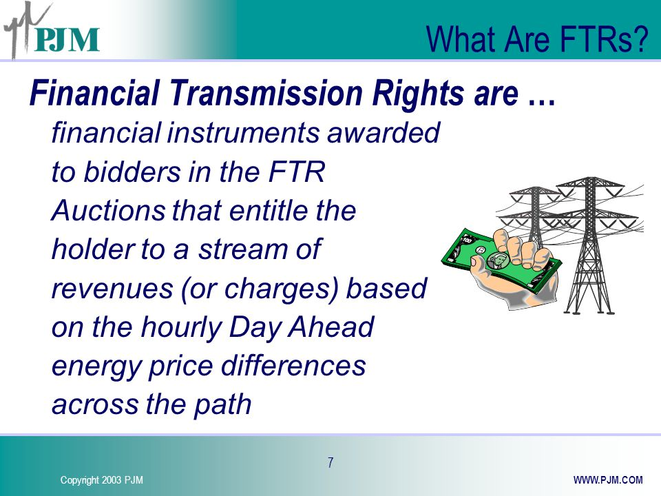 Copyright 2003 PJM WWW.PJM.COM 18 Economic Value of FTR FTR Target Allocation is equal to the FTR MW amount times the price difference from the FTR sink point to the FTR source point LMPs based on the clearing prices from DayAhead Market If LMP FTR Sink < LMP FTR Source, –the FTR is a liability if FTR defined as Obligation –the FTR has zero value if defined as Option FTR Target Allocation (FTR MW ) * (LMP FTR Sink - LMP FTR Source )=