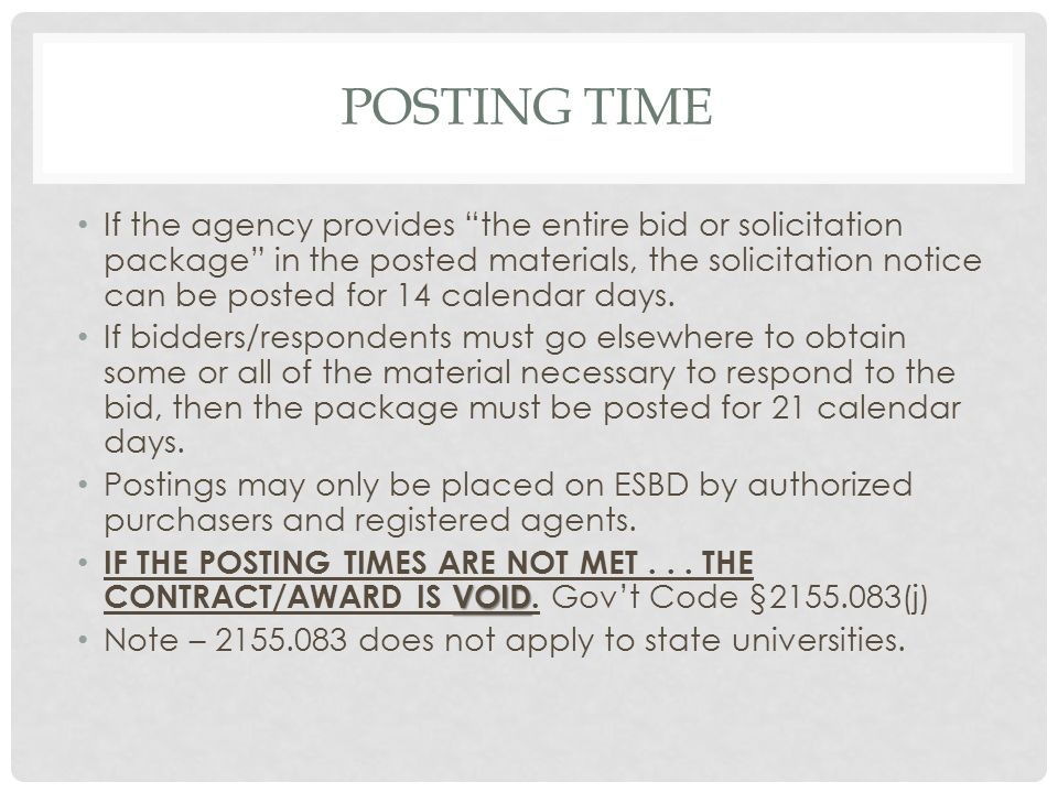 POSTING TIME If the agency provides the entire bid or solicitation package in the posted materials, the solicitation notice can be posted for 14 calendar days.