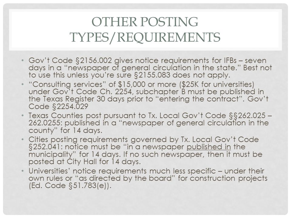 OTHER POSTING TYPES/REQUIREMENTS Gov't Code §2156.002 gives notice requirements for IFBs – seven days in a newspaper of general circulation in the state. Best not to use this unless you're sure §2155.083 does not apply.