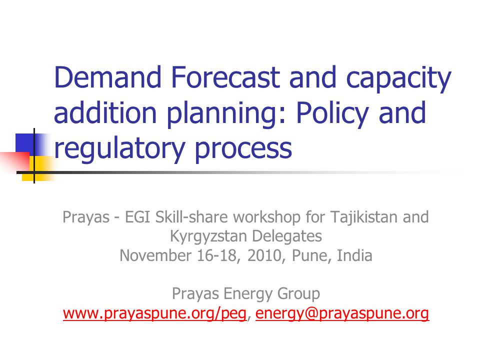 Demand Forecast and capacity addition planning: Policy and regulatory process Prayas - EGI Skill-share workshop for Tajikistan and Kyrgyzstan Delegates November 16-18, 2010, Pune, India Prayas Energy Group www.prayaspune.org/peg, energy@prayaspune.org www.prayaspune.org/pegenergy@prayaspune.org
