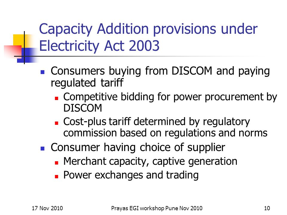 Capacity Addition provisions under Electricity Act 2003 Consumers buying from DISCOM and paying regulated tariff Competitive bidding for power procurement by DISCOM Cost-plus tariff determined by regulatory commission based on regulations and norms Consumer having choice of supplier Merchant capacity, captive generation Power exchanges and trading 17 Nov 201010Prayas EGI workshop Pune Nov 2010