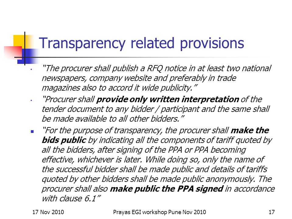 Transparency related provisions The procurer shall publish a RFQ notice in at least two national newspapers, company website and preferably in trade magazines also to accord it wide publicity. Procurer shall provide only written interpretation of the tender document to any bidder / participant and the same shall be made available to all other bidders. For the purpose of transparency, the procurer shall make the bids public by indicating all the components of tariff quoted by all the bidders, after signing of the PPA or PPA becoming effective, whichever is later.