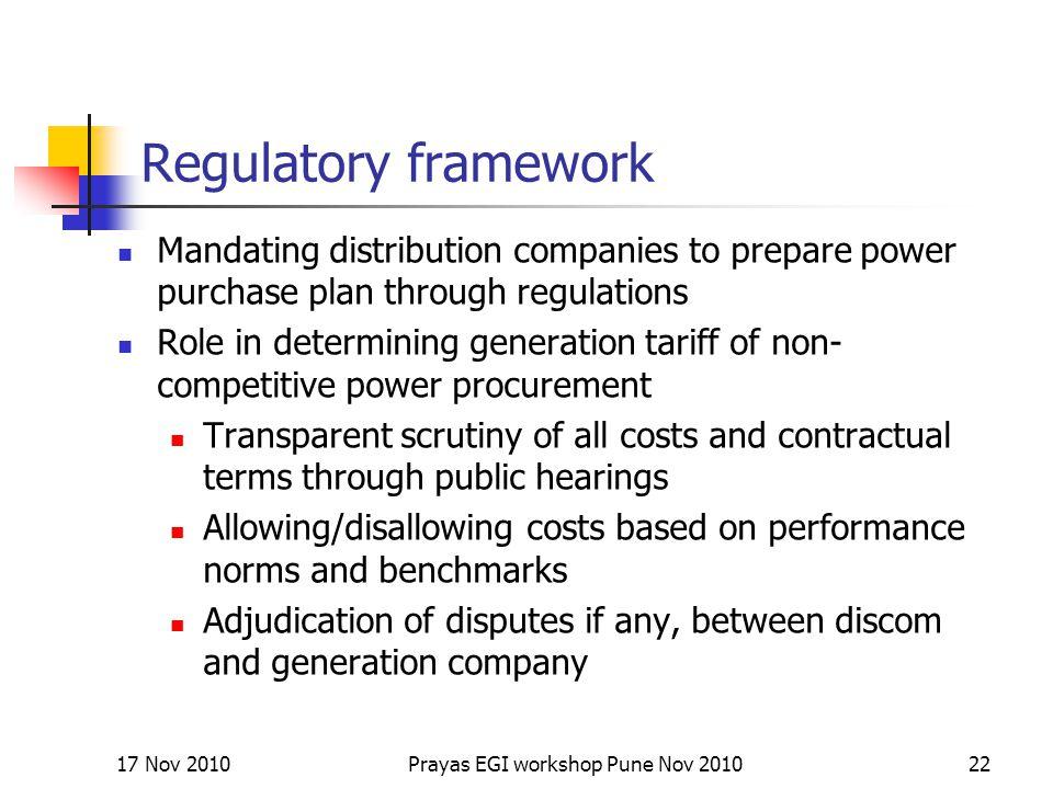 Regulatory framework Mandating distribution companies to prepare power purchase plan through regulations Role in determining generation tariff of non- competitive power procurement Transparent scrutiny of all costs and contractual terms through public hearings Allowing/disallowing costs based on performance norms and benchmarks Adjudication of disputes if any, between discom and generation company 17 Nov 201022Prayas EGI workshop Pune Nov 2010