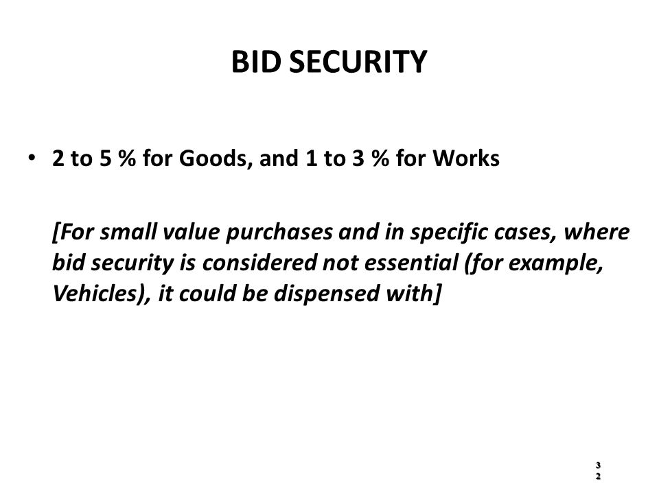 BID SECURITY 2 to 5 % for Goods, and 1 to 3 % for Works [For small value purchases and in specific cases, where bid security is considered not essential (for example, Vehicles), it could be dispensed with] 3232