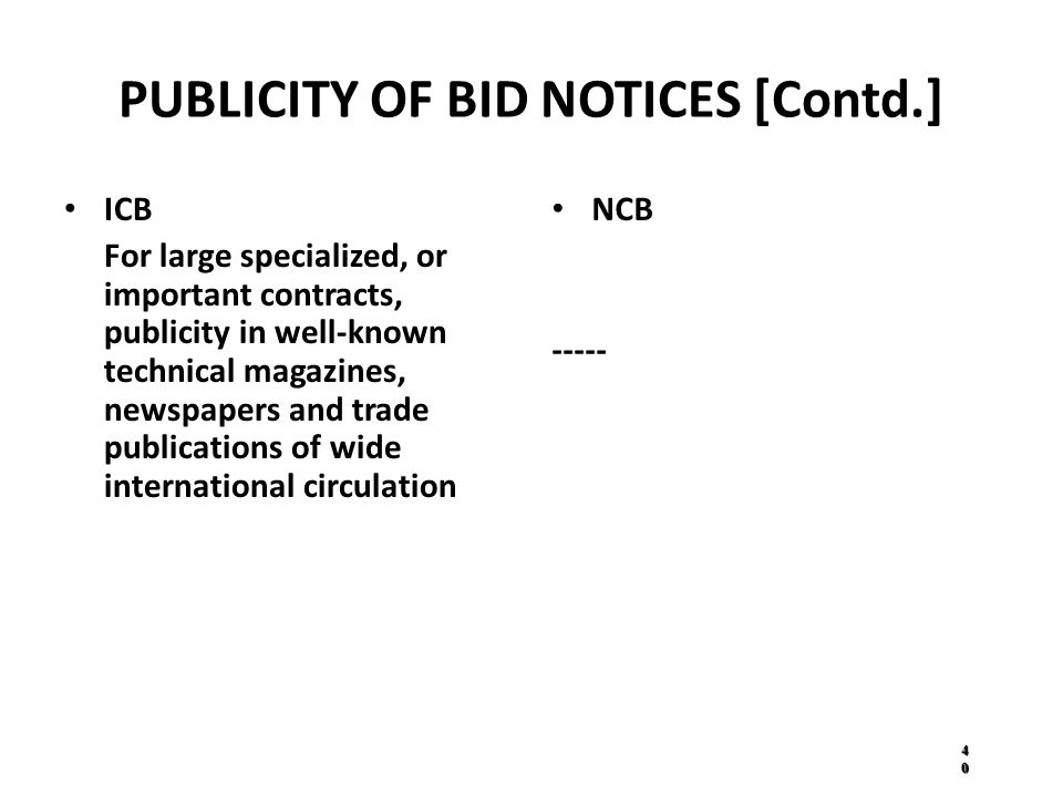 PUBLICITY OF BID NOTICES [Contd.] ICB For large specialized, or important contracts, publicity in well-known technical magazines, newspapers and trade publications of wide international circulation NCB ----- 4040