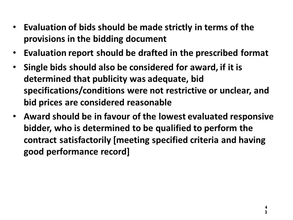 Evaluation of bids should be made strictly in terms of the provisions in the bidding document Evaluation report should be drafted in the prescribed format Single bids should also be considered for award, if it is determined that publicity was adequate, bid specifications/conditions were not restrictive or unclear, and bid prices are considered reasonable Award should be in favour of the lowest evaluated responsive bidder, who is determined to be qualified to perform the contract satisfactorily [meeting specified criteria and having good performance record] 4242