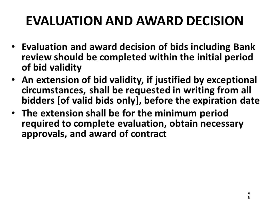 EVALUATION AND AWARD DECISION Evaluation and award decision of bids including Bank review should be completed within the initial period of bid validity An extension of bid validity, if justified by exceptional circumstances, shall be requested in writing from all bidders [of valid bids only], before the expiration date The extension shall be for the minimum period required to complete evaluation, obtain necessary approvals, and award of contract 4343