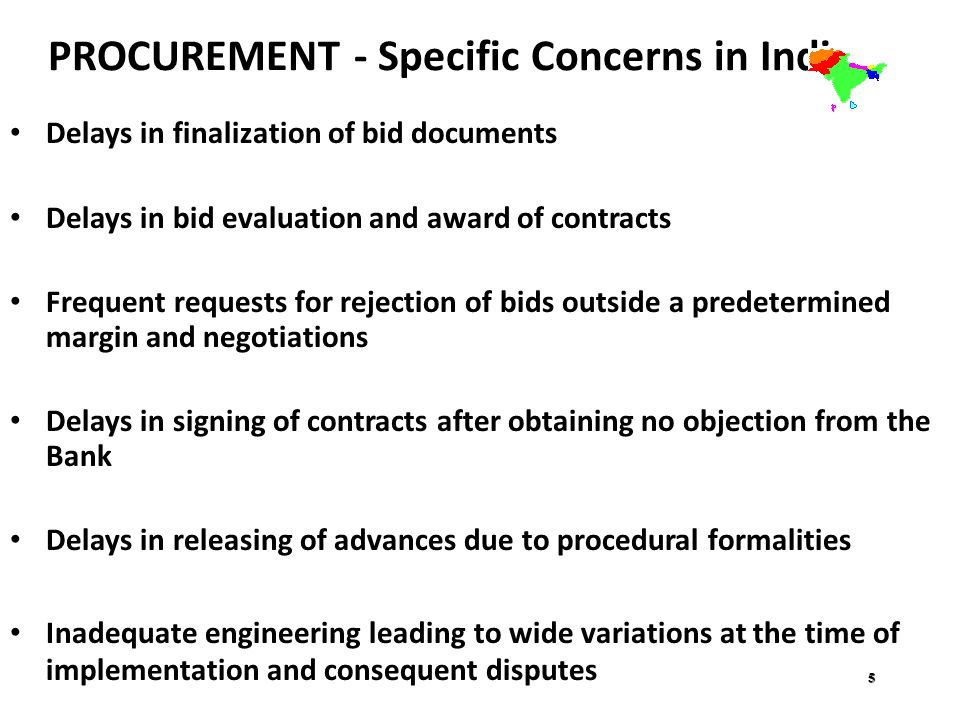 PROCUREMENT - Specific Concerns in India Delays in finalization of bid documents Delays in bid evaluation and award of contracts Frequent requests for rejection of bids outside a predetermined margin and negotiations Delays in signing of contracts after obtaining no objection from the Bank Delays in releasing of advances due to procedural formalities Inadequate engineering leading to wide variations at the time of implementation and consequent disputes 5