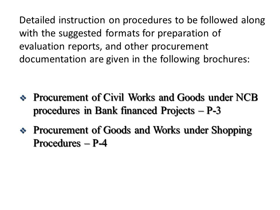 Detailed instruction on procedures to be followed along with the suggested formats for preparation of evaluation reports, and other procurement documentation are given in the following brochures:  Procurement of Civil Works and Goods under NCB procedures in Bank financed Projects – P-3  Procurement of Goods and Works under Shopping Procedures – P-4