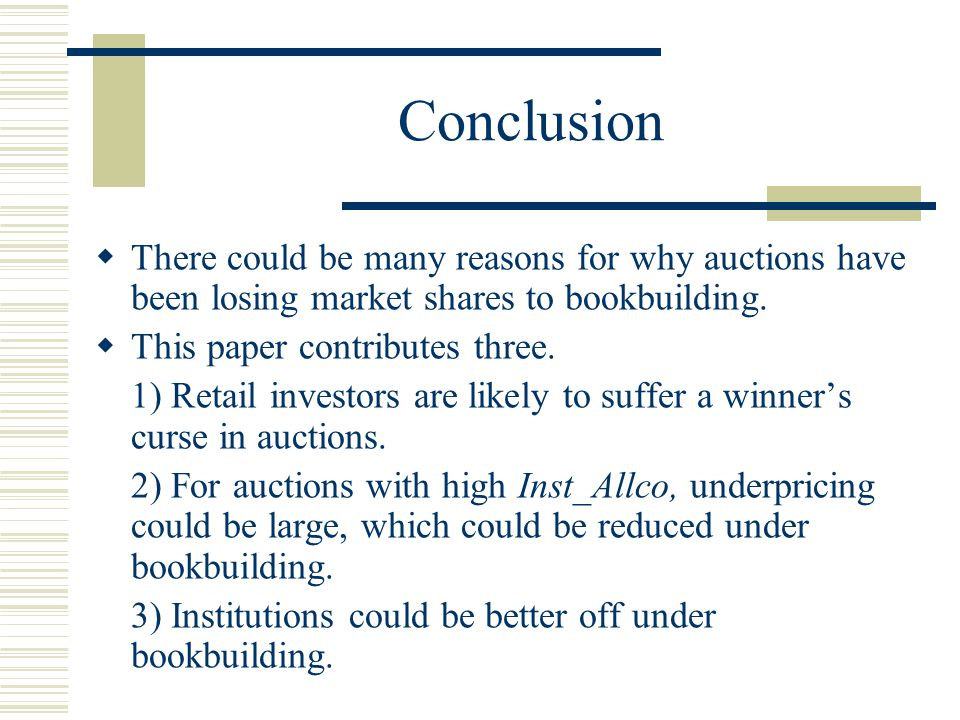 Conclusion  There could be many reasons for why auctions have been losing market shares to bookbuilding.
