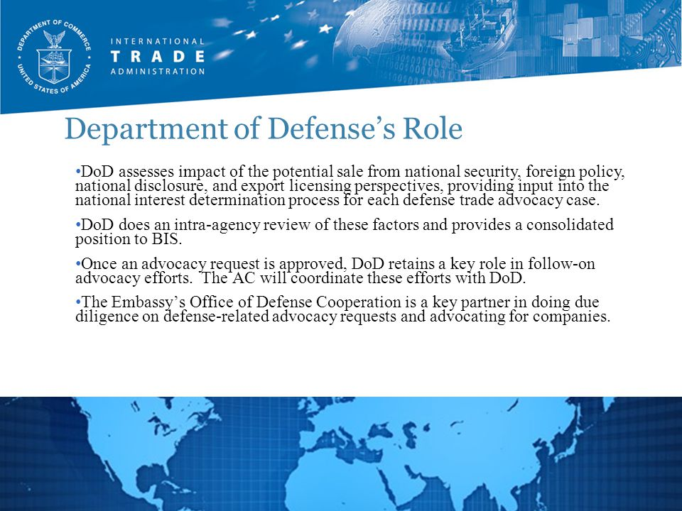 Department of Defense's Role 10 DoD assesses impact of the potential sale from national security, foreign policy, national disclosure, and export licensing perspectives, providing input into the national interest determination process for each defense trade advocacy case.